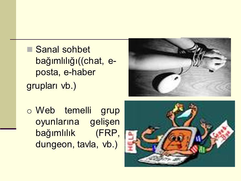 Sanal sohbet bağımlılığı((chat, e- posta, e-haber grupları vb.) o Web temelli grup oyunlarına gelişen bağımlılık (FRP, dungeon, tavla, vb.)