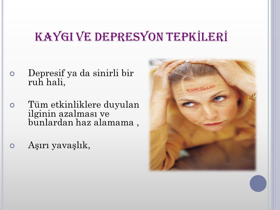 KAYGI VE DEPRESYON TEPK İ LER İ Depresif ya da sinirli bir ruh hali, Tüm etkinliklere duyulan ilginin azalması ve bunlardan haz alamama, Aşırı yavaşlık,