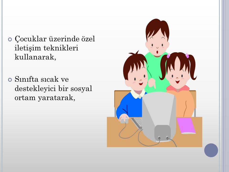 Çocuklar üzerinde özel iletişim teknikleri kullanarak, Sınıfta sıcak ve destekleyici bir sosyal ortam yaratarak,