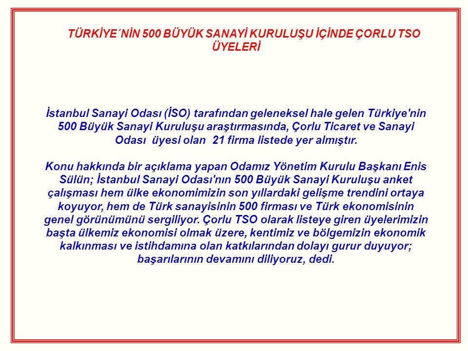 TÜRKİYE´NİN 500 BÜYÜK SANAYİ KURULUŞU İÇİNDE ÇORLU TSO ÜYELERİ İstanbul Sanayi Odası (İSO) tarafından geleneksel hale gelen Türkiye'nin 500 Büyük Sana
