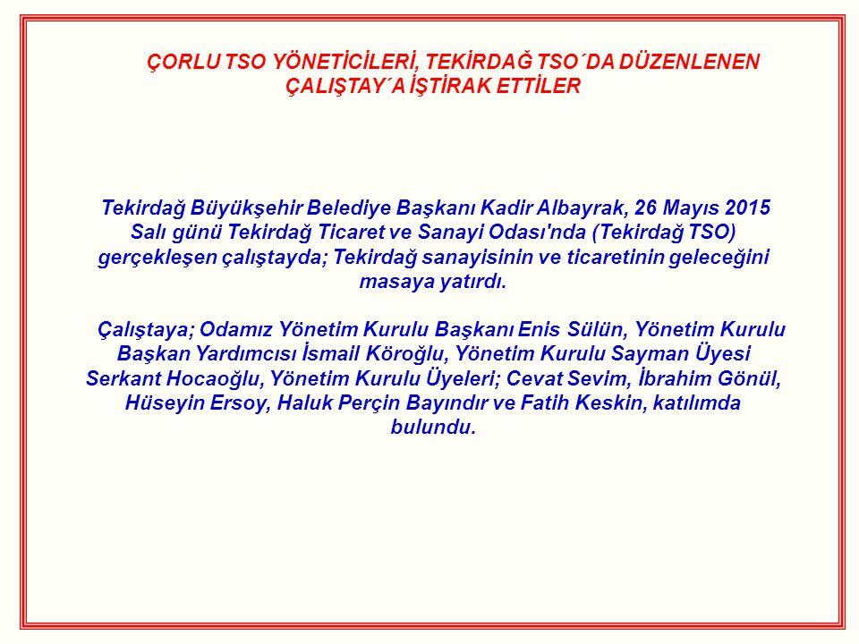 ÇORLU TSO YÖNETİCİLERİ, TEKİRDAĞ TSO´DA DÜZENLENEN ÇALIŞTAY´A İŞTİRAK ETTİLER Tekirdağ Büyükşehir Belediye Başkanı Kadir Albayrak, 26 Mayıs 2015 Salı