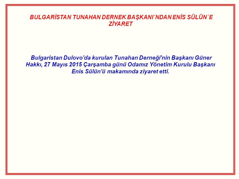 BULGARİSTAN TUNAHAN DERNEK BAŞKANI´NDAN ENİS SÜLÜN´E ZİYARET Bulgaristan Dulovo'da kurulan Tunahan Derneği'nin Başkanı Güner Hakkı, 27 Mayıs 2015 Çarş
