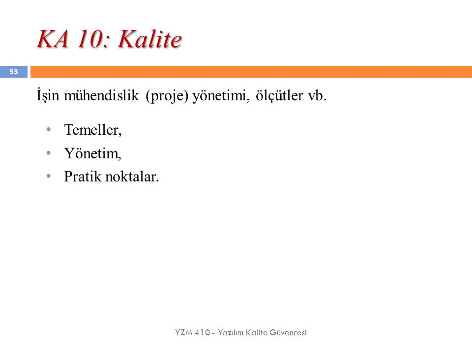 KA 10: Kalite YZM 410 - Yazılım Kalite Güvencesi İşin mühendislik (proje) yönetimi, ölçütler vb. Temeller, Yönetim, Pratik noktalar. 53