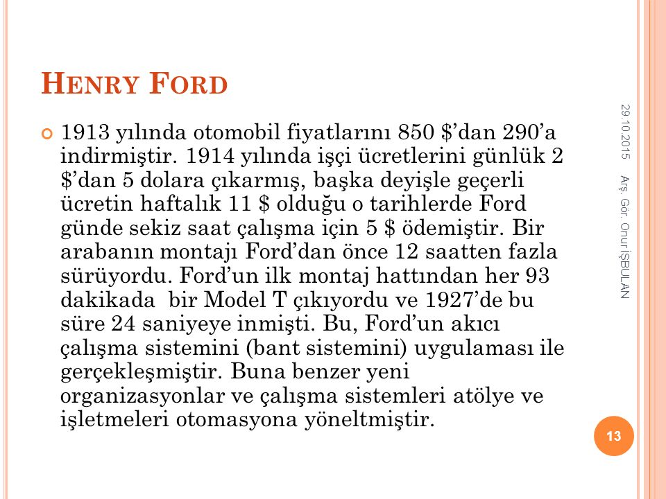 H ENRY F ORD 1913 yılında otomobil fiyatlarını 850 $'dan 290'a indirmiştir. 1914 yılında işçi ücretlerini günlük 2 $'dan 5 dolara çıkarmış, başka deyi