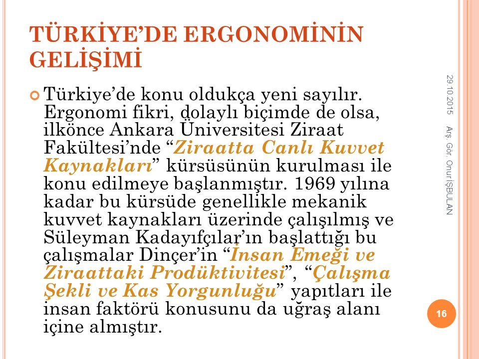TÜRKİYE'DE ERGONOMİNİN GELİŞİMİ Türkiye'de konu oldukça yeni sayılır. Ergonomi fikri, dolaylı biçimde de olsa, ilkönce Ankara Üniversitesi Ziraat Fakü