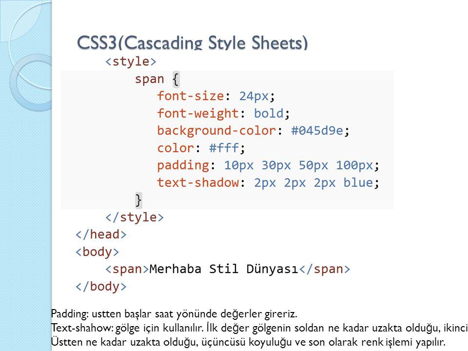 CSS3(Cascading Style Sheets) Padding: ustten başlar saat yönünde de ğ erler gireriz. Text-shahow: gölge için kullanılır. İ lk de ğ er gölgenin soldan