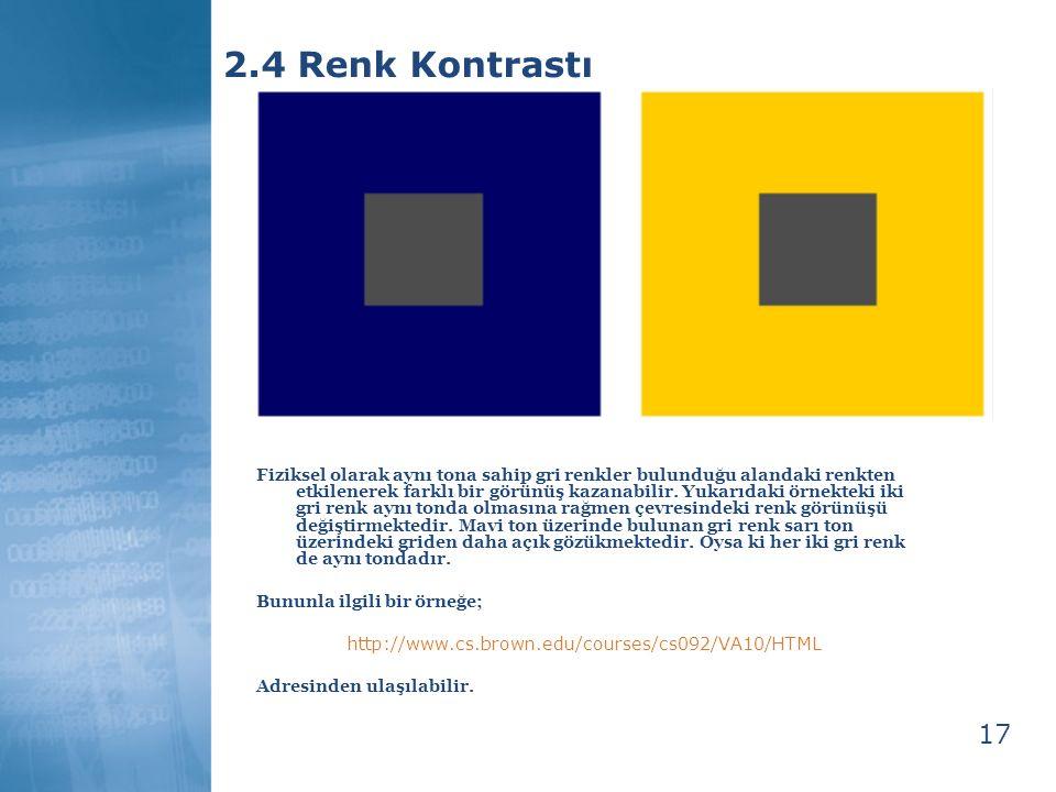 17 2.4 Renk Kontrastı Fiziksel olarak aynı tona sahip gri renkler bulunduğu alandaki renkten etkilenerek farklı bir görünüş kazanabilir. Yukarıdaki ör