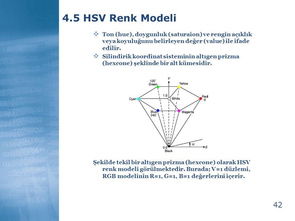 43 4.5 HSV Renk Modeli  Artist' in tint, shade, tone modeline sezgisel yaklaşım ile elde edilir:  Saf kırmızı: H=0, S=1, V=1, saf pigmentler: (I,1,1)  Tint: beyaz pigment ekleme = V sabit iken S yi azaltmaya eşittir.