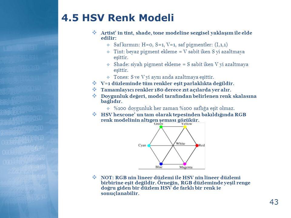 43 4.5 HSV Renk Modeli  Artist' in tint, shade, tone modeline sezgisel yaklaşım ile elde edilir:  Saf kırmızı: H=0, S=1, V=1, saf pigmentler: (I,1,1