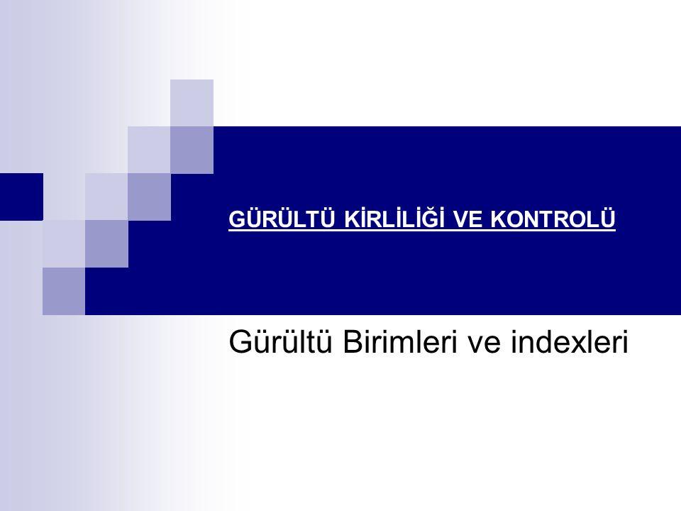 GÜRÜLTÜ KİRLİLİĞİ VE KONTROLÜ Gürültü Birimleri ve indexleri