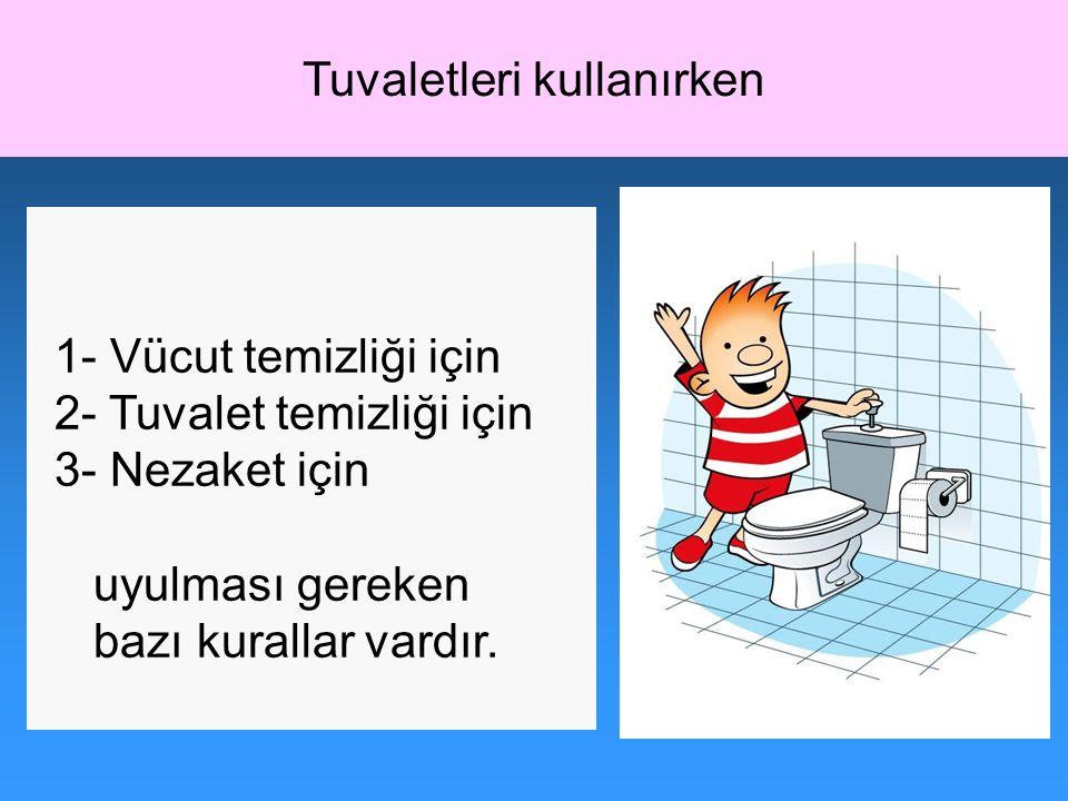 1- Vücut temizliği için 2- Tuvalet temizliği için 3- Nezaket için uyulması gereken bazı kurallar vardır. Tuvaletleri kullanırken