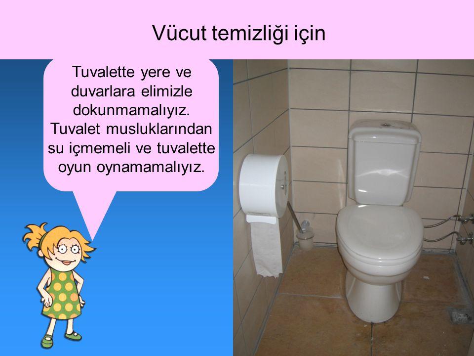 Vücut temizliği için Tuvalette yere ve duvarlara elimizle dokunmamalıyız. Tuvalet musluklarından su içmemeli ve tuvalette oyun oynamamalıyız.