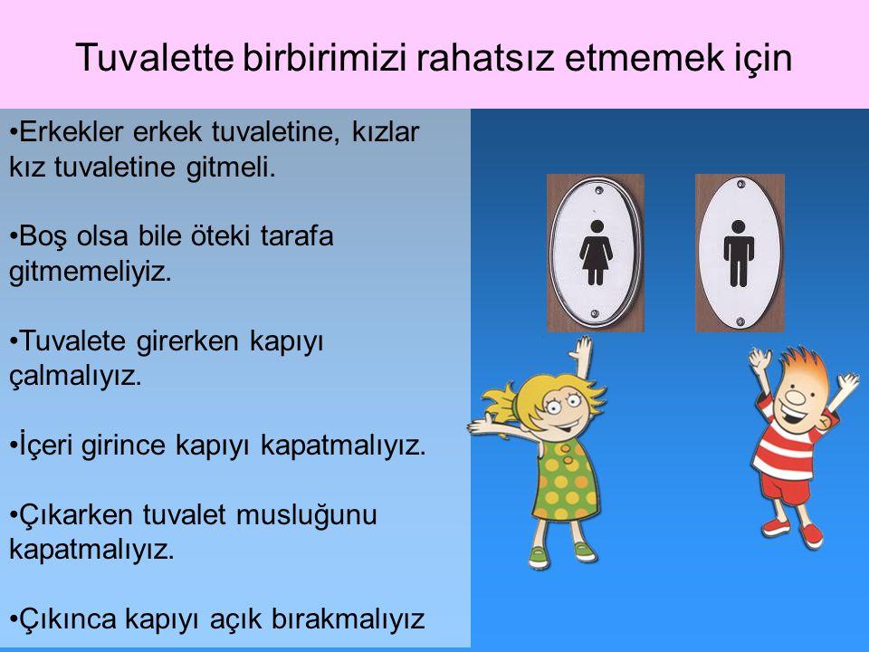 Tuvalette birbirimizi rahatsız etmemek için Erkekler erkek tuvaletine, kızlar kız tuvaletine gitmeli. Boş olsa bile öteki tarafa gitmemeliyiz. Tuvalet
