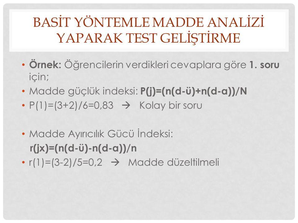BASİT YÖNTEMLE MADDE ANALİZİ YAPARAK TEST GELİŞTİRME Örnek: Öğrencilerin verdikleri cevaplara göre 1. soru için; Madde güçlük indeksi: P(j)=(n(d-ü)+n(