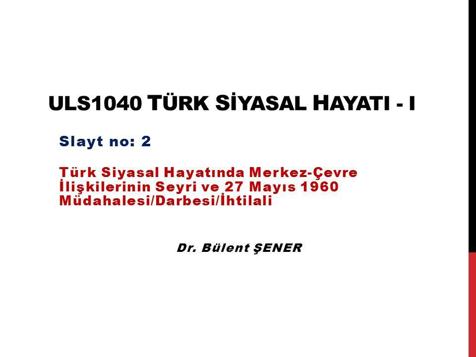 ULS1040 T ÜRK S İYASAL H AYATI - I Türk Siyasal Hayatında Merkez-Çevre İlişkilerinin Seyri ve 27 Mayıs 1960 Müdahalesi/Darbesi/İhtilali Slayt no: 2 Dr.