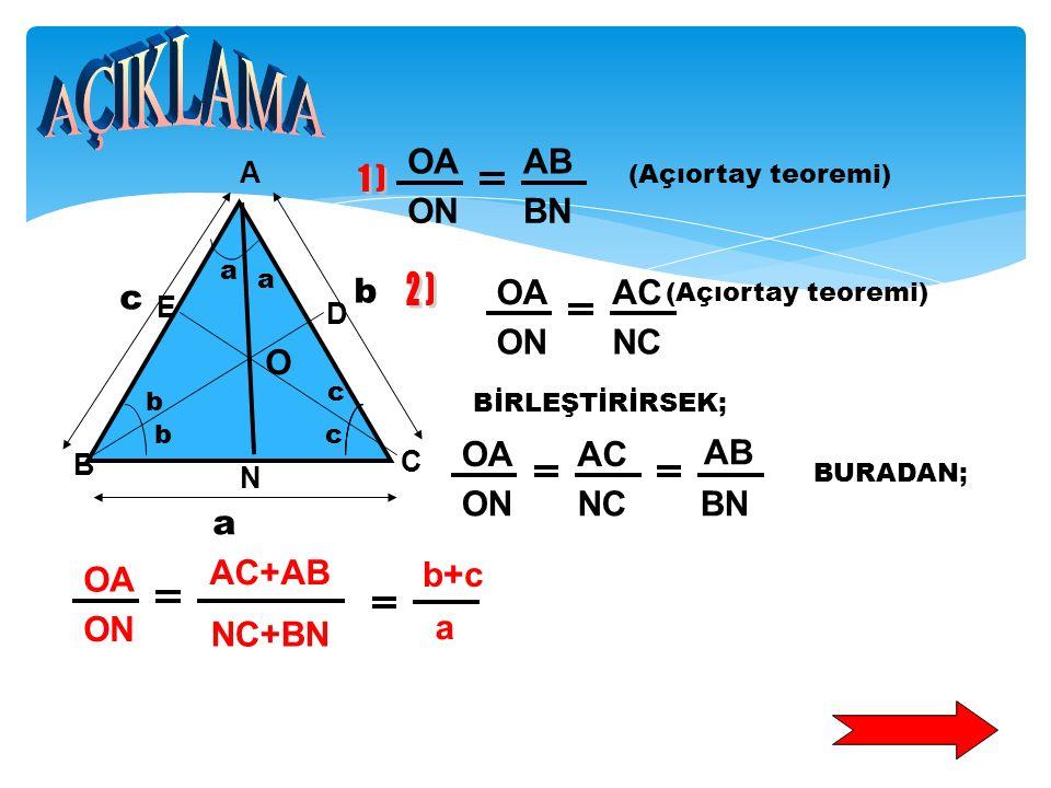 Şekildeki ABC üçgeninde, a, b, c kenar uzunlukları [AN], [BD], [CE] sırasıyla A, B, C açılarına ait açıortaylardır. Açıortayların kesim noktası O olma