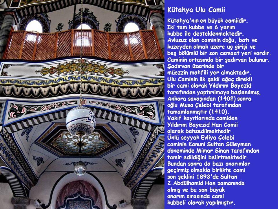 Kütahya Ulu Camii Kütahya'nın en büyük camiidir. İki tam kubbe ve 6 yarım kubbe ile desteklenmektedir. Avlusuz olan caminin doğu, batı ve kuzeyden olm