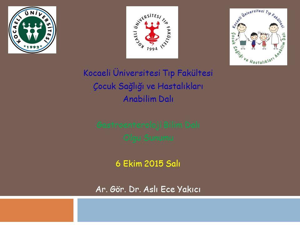 Kocaeli Üniversitesi Tıp Fakültesi Çocuk Sağlığı ve Hastalıkları Anabilim Dalı Gastroenteroloji Bilim Dalı Olgu Sunumu 6 Ekim 2015 Salı Ar. Gör. Dr. A