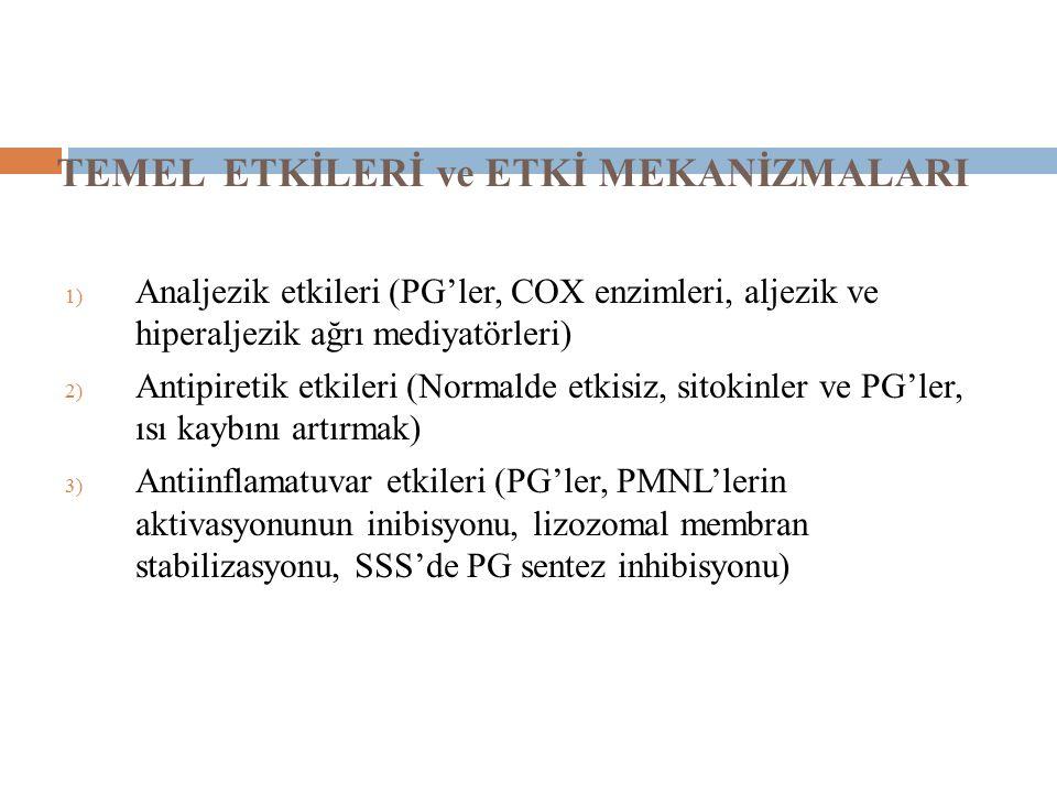 TEMEL ETKİLERİ ve ETKİ MEKANİZMALARI 1) Analjezik etkileri (PG'ler, COX enzimleri, aljezik ve hiperaljezik ağrı mediyatörleri) 2) Antipiretik etkileri (Normalde etkisiz, sitokinler ve PG'ler, ısı kaybını artırmak) 3) Antiinflamatuvar etkileri (PG'ler, PMNL'lerin aktivasyonunun inibisyonu, lizozomal membran stabilizasyonu, SSS'de PG sentez inhibisyonu)