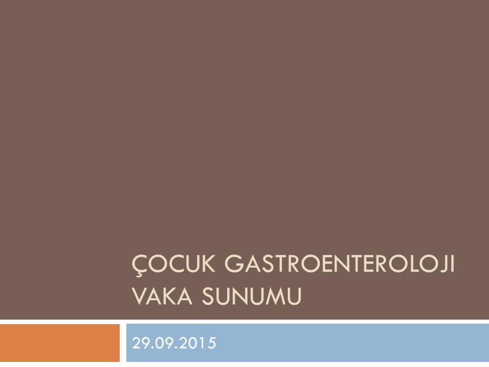 ÇOCUK GASTROENTEROLOJI VAKA SUNUMU 29.09.2015