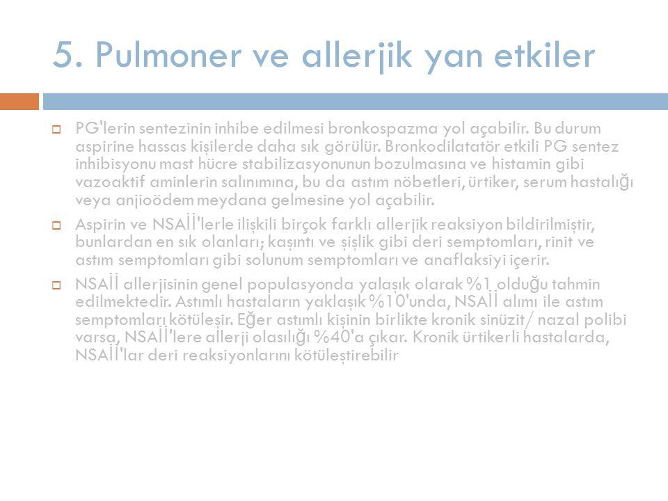 5. Pulmoner ve allerjik yan etkiler  PG'lerin sentezinin inhibe edilmesi bronkospazma yol açabilir. Bu durum aspirine hassas kişilerde daha sık görül