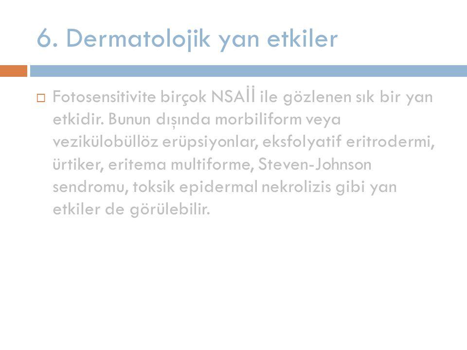 6. Dermatolojik yan etkiler  Fotosensitivite birçok NSA İİ ile gözlenen sık bir yan etkidir. Bunun dışında morbiliform veya vezikülobüllöz erüpsiyonl