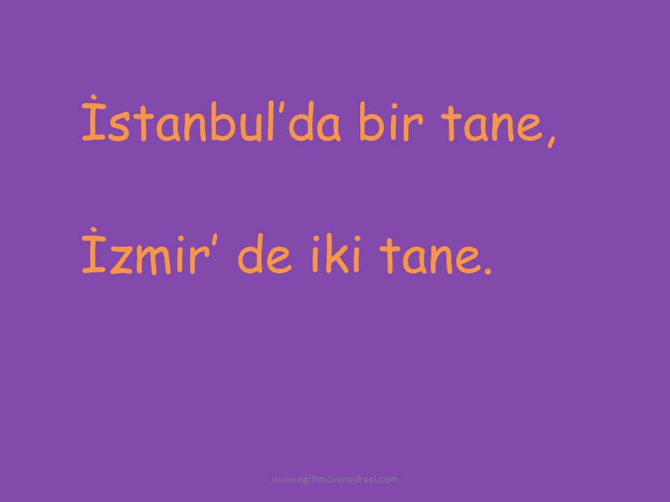 İstanbul'da bir tane, İzmir' de iki tane. www.egitimcininadresi.com