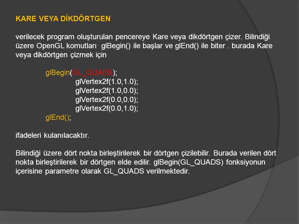 KARE VEYA DİKDÖRTGEN verilecek program oluşturulan pencereye Kare veya dikdörtgen çizer. Bilindiği üzere OpenGL komutları glBegin() ile başlar ve glEn