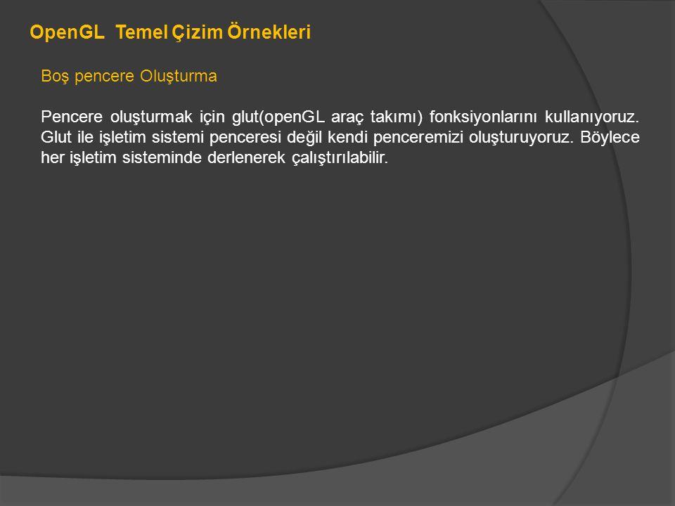 #include #pragma comment(lib, opengl32.lib ) #pragma comment(lib, glu32.lib ) #pragma comment(lib, glut32.lib ) void ayarlar() { glClearColor(0.0,0.0,0.0,0.0); glShadeModel(GL_FLAT); } void gosterim() { glClear(GL_COLOR_BUFFER_BIT); glFlush(); } int main(int argc, char** argv) { glutInit(&argc, argv); glutInitDisplayMode(GLUT_SINGLE|GLUT_RGB); // diplay modunu set etme glutInitWindowSize(800,600); // pencere boyutunu belirleme glutInitWindowPosition(10,10); glutCreateWindow( Çizim örneği ); ayarlar(); glutDisplayFunc(gosterim); glutMainLoop(); return 0; }