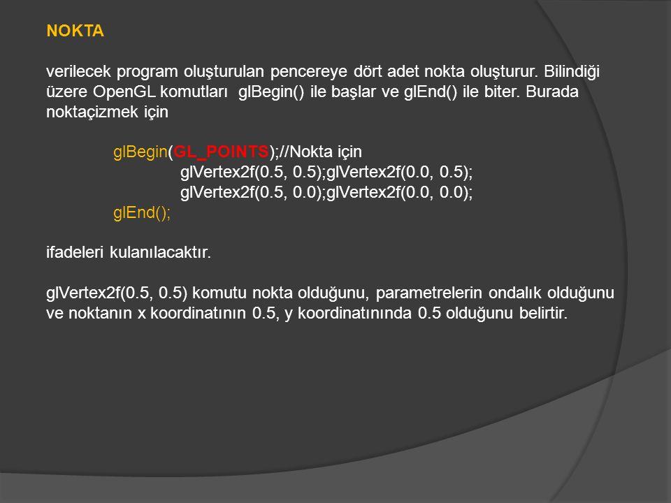 #include void Ciz(void) { glClear(GL_COLOR_BUFFER_BIT|GL_DEPTH_BUFFER_BIT); glColor3f(1.0,0.0,0.0);//kırmızı renk glBegin(GL_POINTS);//Nokta için glVertex2f(0.5, 0.5);glVertex2f(0.0, 0.5); glVertex2f(0.5, 0.0);glVertex2f(0.0, 0.0); glEnd(); glutSwapBuffers(); } void main(int argc, char **argv) { glutInit(&argc, argv); glutInitDisplayMode(GLUT_DEPTH|GLUT_DOUBLE|GLUT_RGBA); glutInitWindowPosition(100,100); glutInitWindowSize(320,320); glutCreateWindow( Üçgen ); glutDisplayFunc(Ciz); glutIdleFunc(Ciz); glEnable(GL_DEPTH_TEST); glutMainLoop(); }