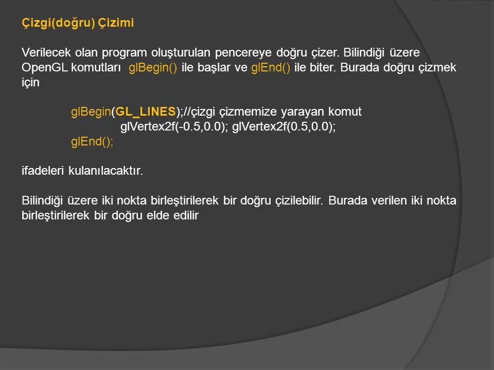 #include void Ciz(void) { glClear(GL_COLOR_BUFFER_BIT|GL_DEPTH_BUFFER_BIT); glColor3f(1.0,0.0,1.0);//Mor renk glBegin(GL_LINES);//çizgi çizmemize yarayan komut glVertex2f(-0.5,0.0); glVertex2f(0.5,0.0); glEnd(); glutSwapBuffers(); } void main(int argc, char **argv) { glutInit(&argc, argv); glutInitDisplayMode(GLUT_DEPTH|GLUT_DOUBLE|GLUT_RGBA); glutInitWindowPosition(100,100); glutInitWindowSize(320,320); glutCreateWindow( Üçgen ); glutDisplayFunc(Ciz); glutIdleFunc(Ciz); glEnable(GL_DEPTH_TEST); glutMainLoop(); }