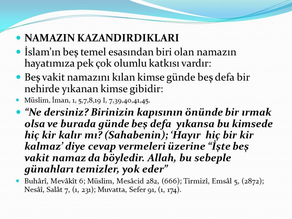 NAMAZIN KAZANDIRDIKLARI İslam'ın beş temel esasından biri olan namazın hayatımıza pek çok olumlu katkısı vardır: Beş vakit namazını kılan kimse günde beş defa bir nehirde yıkanan kimse gibidir: Müslim, İman, 1, 5,7,8,19 I, 7,39,40,41,45.