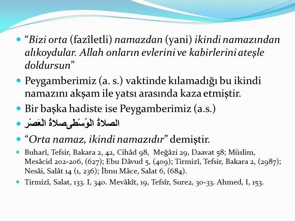 """""""Bizi orta (fazîletli) namazdan (yani) ikindi namazından alıkoydular. Allah onların evlerini ve kabirlerini ateşle doldursun"""" Peygamberimiz (a. s.) va"""