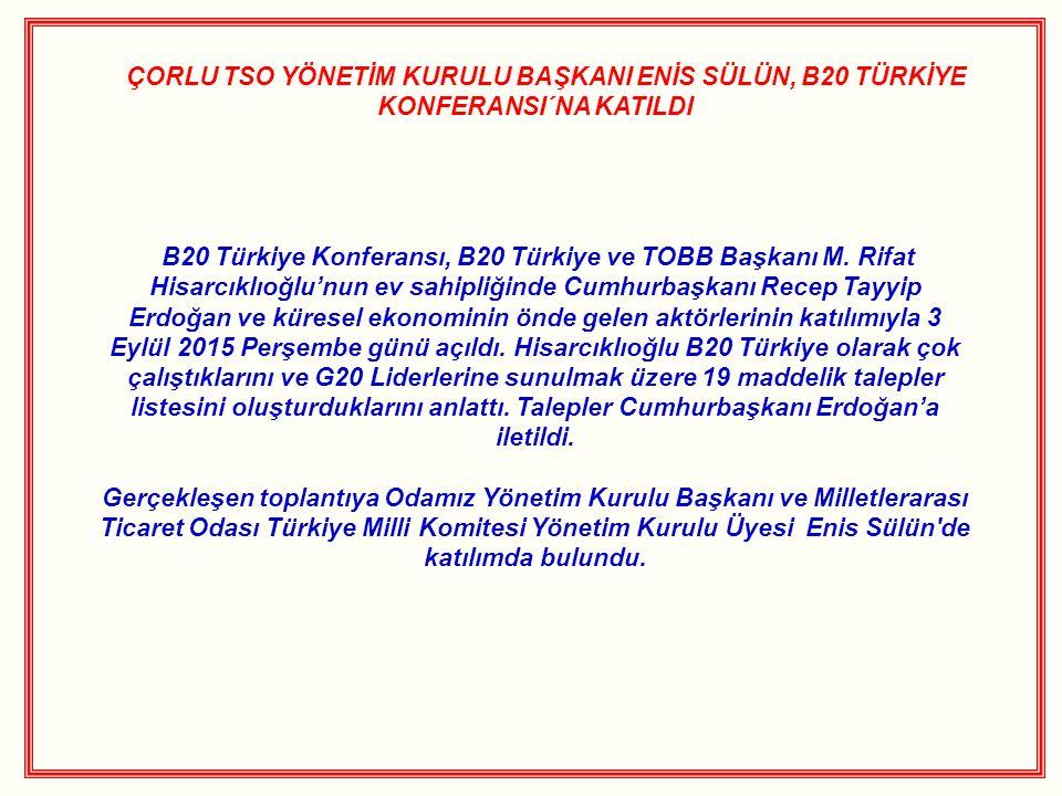 ÇORLU TSO YÖNETİM KURULU BAŞKANI ENİS SÜLÜN, B20 TÜRKİYE KONFERANSI´NA KATILDI B20 Türkiye Konferansı, B20 Türkiye ve TOBB Başkanı M.