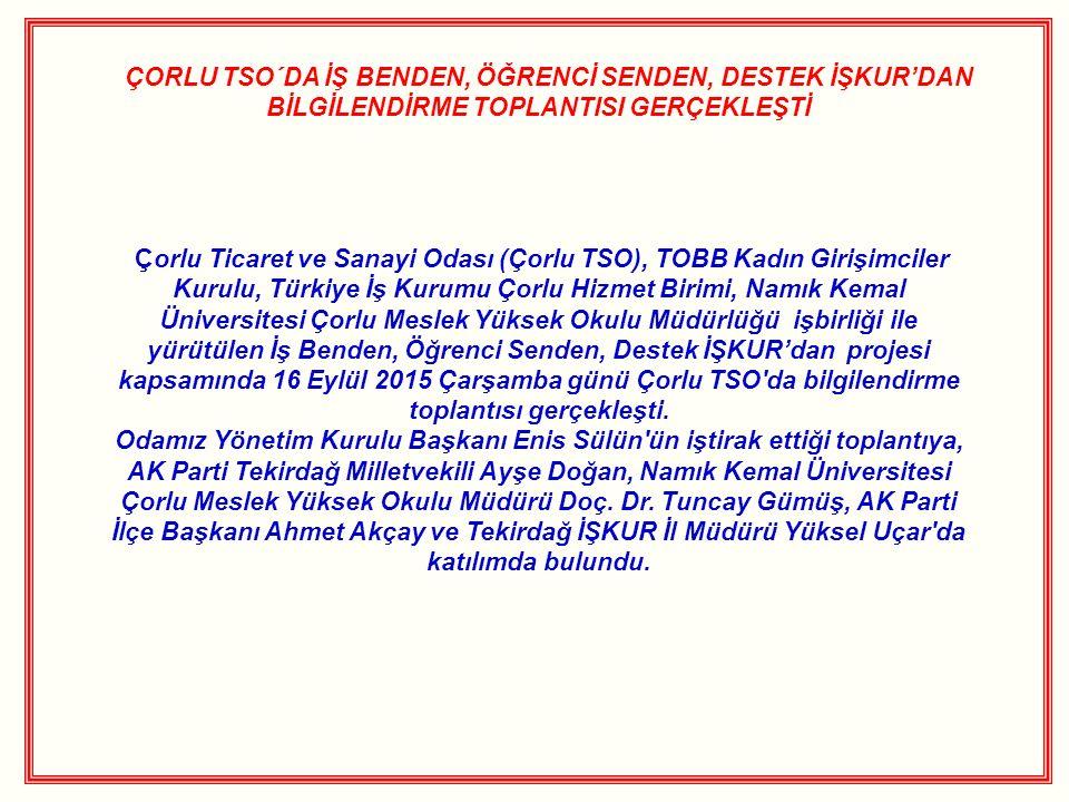 ÇORLU TSO´DA İŞ BENDEN, ÖĞRENCİ SENDEN, DESTEK İŞKUR'DAN BİLGİLENDİRME TOPLANTISI GERÇEKLEŞTİ Çorlu Ticaret ve Sanayi Odası (Çorlu TSO), TOBB Kadın Girişimciler Kurulu, Türkiye İş Kurumu Çorlu Hizmet Birimi, Namık Kemal Üniversitesi Çorlu Meslek Yüksek Okulu Müdürlüğü işbirliği ile yürütülen İş Benden, Öğrenci Senden, Destek İŞKUR'dan projesi kapsamında 16 Eylül 2015 Çarşamba günü Çorlu TSO da bilgilendirme toplantısı gerçekleşti.