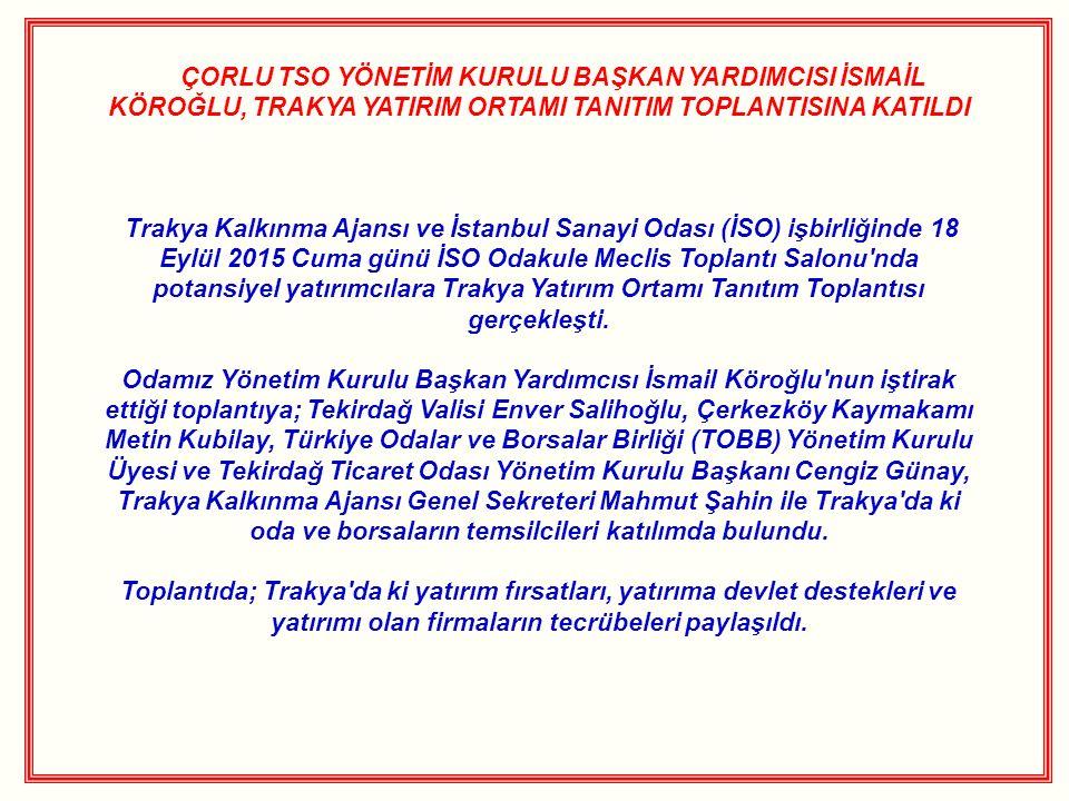ÇORLU TSO YÖNETİM KURULU BAŞKAN YARDIMCISI İSMAİL KÖROĞLU, TRAKYA YATIRIM ORTAMI TANITIM TOPLANTISINA KATILDI Trakya Kalkınma Ajansı ve İstanbul Sanayi Odası (İSO) işbirliğinde 18 Eylül 2015 Cuma günü İSO Odakule Meclis Toplantı Salonu nda potansiyel yatırımcılara Trakya Yatırım Ortamı Tanıtım Toplantısı gerçekleşti.