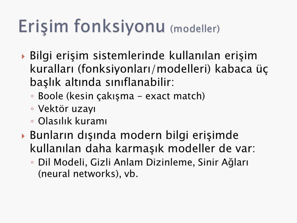  Bilgi erişim sistemlerinde kullanılan erişim kuralları (fonksiyonları/modelleri) kabaca üç başlık altında sınıflanabilir: ◦ Boole (kesin çakışma - exact match) ◦ Vektör uzayı ◦ Olasılık kuramı  Bunların dışında modern bilgi erişimde kullanılan daha karmaşık modeller de var: ◦ Dil Modeli, Gizli Anlam Dizinleme, Sinir Ağları (neural networks), vb.