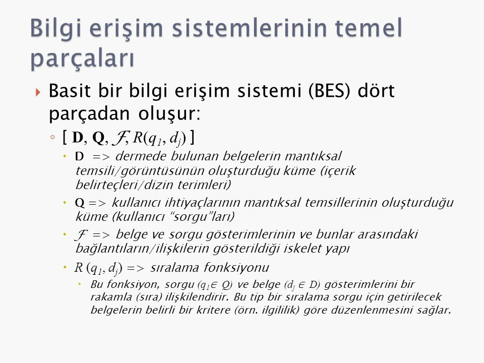  Basit bir bilgi erişim sistemi (BES) dört parçadan oluşur: ◦ [ D, Q, F, R(q 1, d j ) ]  D => dermede bulunan belgelerin mantıksal temsili/görüntüsünün oluşturduğu küme (içerik belirteçleri/dizin terimleri)  Q => kullanıcı ihtiyaçlarının mantıksal temsillerinin oluşturduğu küme (kullanıcı sorgu ları)  F => belge ve sorgu gösterimlerinin ve bunlar arasındaki bağlantıların/ilişkilerin gösterildiği iskelet yapı  R (q 1, d j ) => sıralama fonksiyonu  Bu fonksiyon, sorgu (q 1 ∈ Q) ve belge (d j ∈ D) gösterimlerini bir rakamla (sıra) ilişkilendirir.