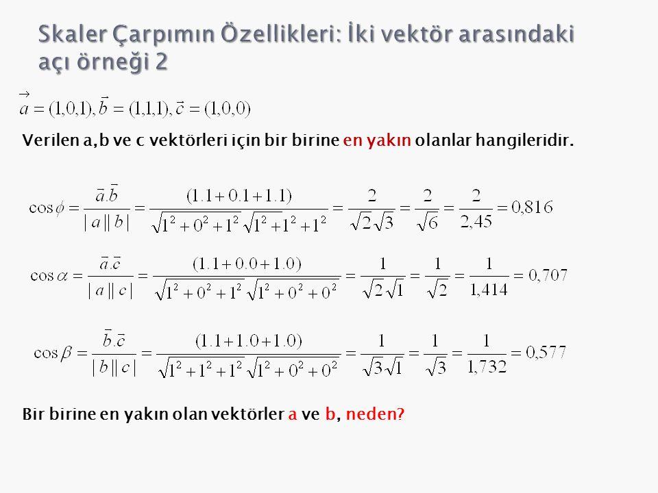 Verilen a,b ve c vektörleri için bir birine en yakın olanlar hangileridir. Bir birine en yakın olan vektörler a ve b, neden?