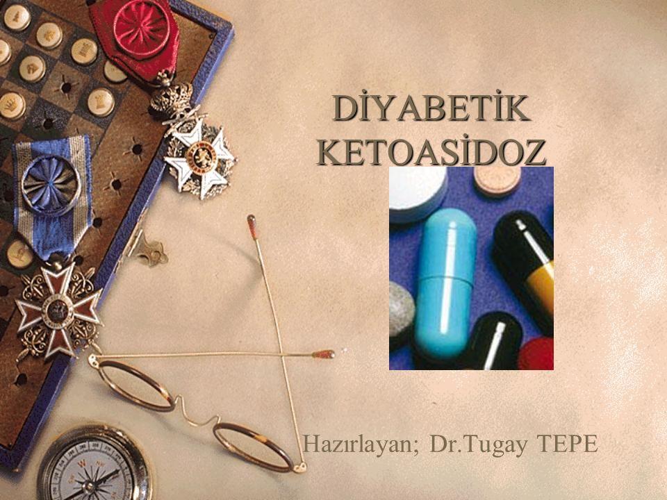 DİYABETİK KETOASİDOZ Hazırlayan; Dr.Tugay TEPE