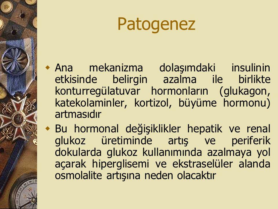 Patogenez  Ana mekanizma dolaşımdaki insulinin etkisinde belirgin azalma ile birlikte konturregülatuvar hormonların (glukagon, katekolaminler, kortiz