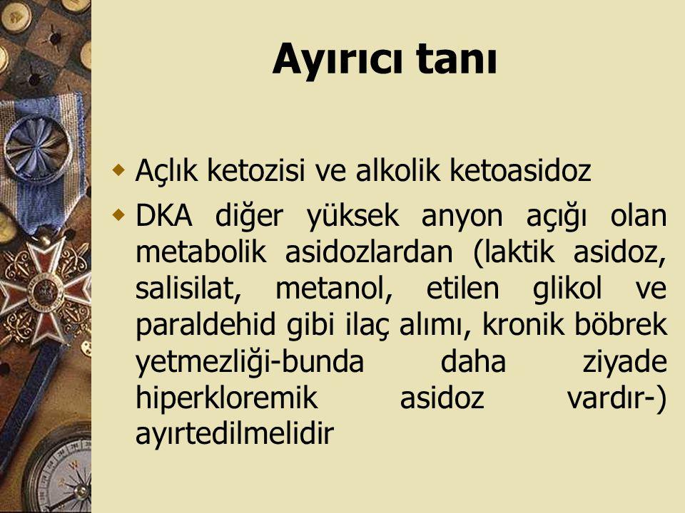 Ayırıcı tanı  Açlık ketozisi ve alkolik ketoasidoz  DKA diğer yüksek anyon açığı olan metabolik asidozlardan (laktik asidoz, salisilat, metanol, eti