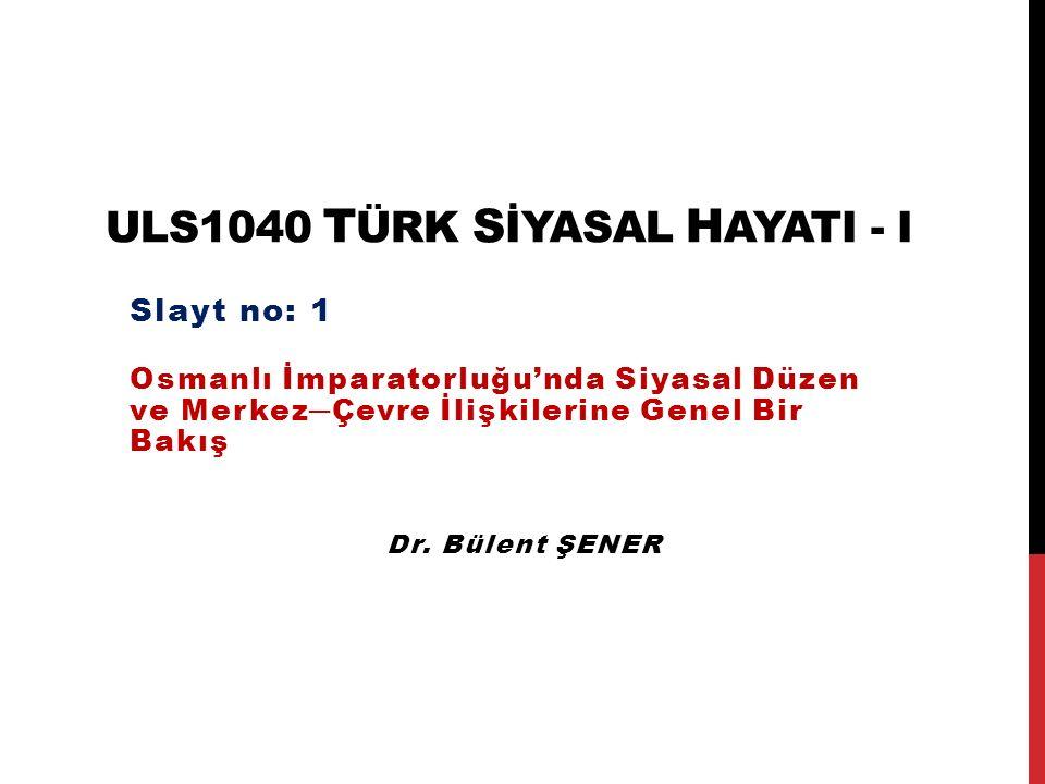 ULS1040 T ÜRK S İYASAL H AYATI - I Osmanlı İmparatorluğu'nda Siyasal Düzen ve Merkez─Çevre İlişkilerine Genel Bir Bakış Slayt no: 1 Dr. Bülent ŞENER