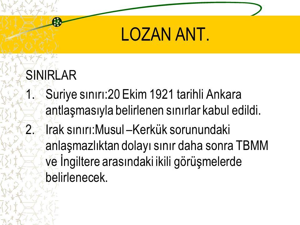 LOZAN ANT. SINIRLAR 1.Suriye sınırı:20 Ekim 1921 tarihli Ankara antlaşmasıyla belirlenen sınırlar kabul edildi. 2.Irak sınırı:Musul –Kerkük sorunundak