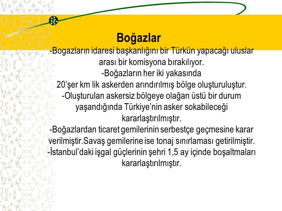 Boğazlar -Bogazların idaresi başkanlığını bir Türkün yapacağı uluslar arası bir komisyona bırakılıyor. -Boğazların her iki yakasında 20'şer km lik ask