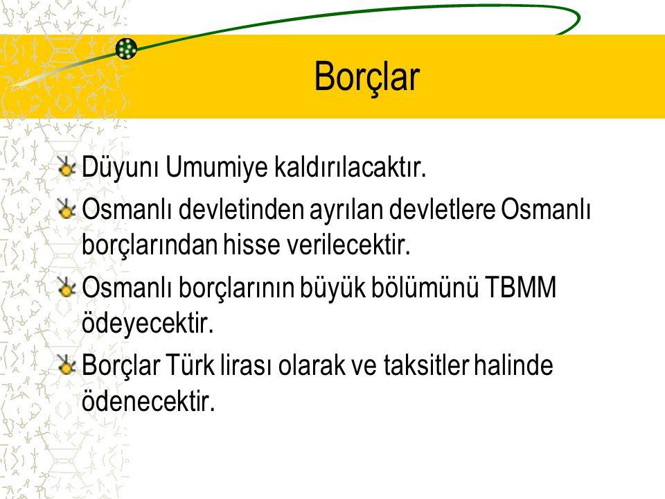 Borçlar Düyunı Umumiye kaldırılacaktır. Osmanlı devletinden ayrılan devletlere Osmanlı borçlarından hisse verilecektir. Osmanlı borçlarının büyük bölü