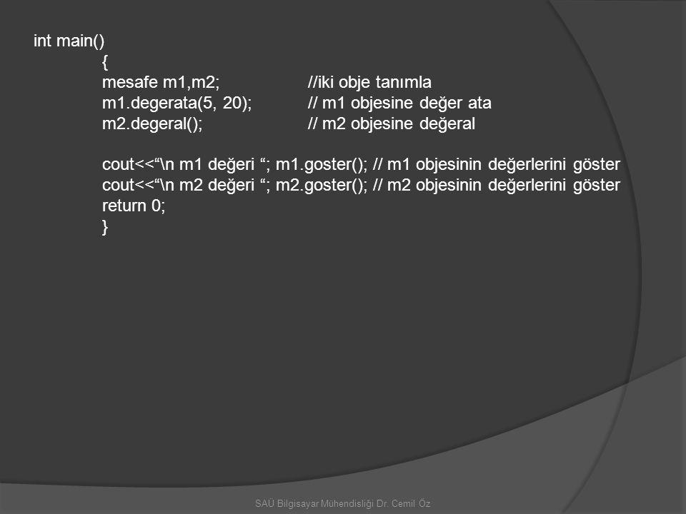 SAÜ Bilgisayar Mühendisliği Dr. Cemil Öz int main() { mesafe m1,m2;//iki obje tanımla m1.degerata(5, 20);// m1 objesine değer ata m2.degeral();// m2 o