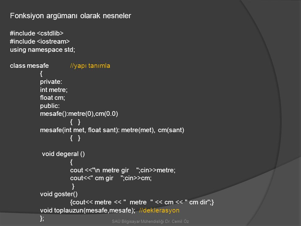 SAÜ Bilgisayar Mühendisliği Dr. Cemil Öz Fonksiyon argümanı olarak nesneler #include using namespace std; class mesafe //yapı tanımla { private: int m