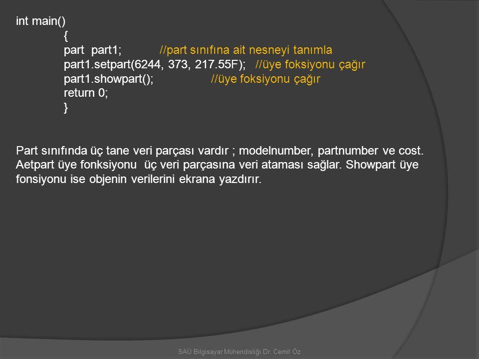 SAÜ Bilgisayar Mühendisliği Dr. Cemil Öz int main() { part part1; //part sınıfına ait nesneyi tanımla part1.setpart(6244, 373, 217.55F); //üye foksiyo