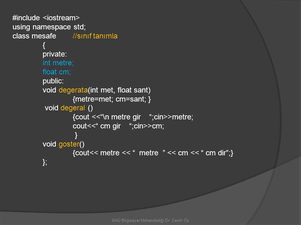 SAÜ Bilgisayar Mühendisliği Dr. Cemil Öz #include using namespace std; class mesafe //sınıf tanımla { private: int metre; float cm; public: void deger